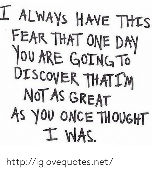 Discover, Http, and Fear: I ALwAys HAVE THES  FEAR THAT ONE DAY  YOU ARE GOING TO  DISCOVER THATIM  NOT AS GREAT  AS YOU ONCE THOUGHT  I WAS http://iglovequotes.net/