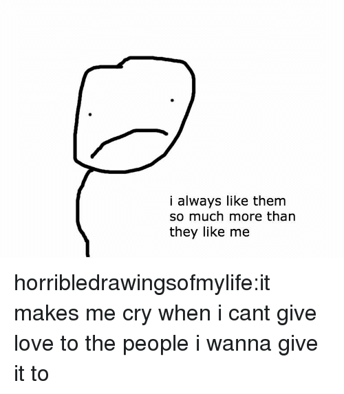 Love, Tumblr, and Blog: i always like them  so much more than  they like me horribledrawingsofmylife:it makes me cry when i cant give love to the people i wanna give it to