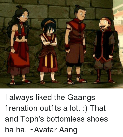 i always liked the gaangs firenation outfits a lot that and toph s