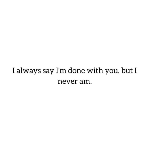 Never, You, and Done: I always say I'm done with you, butI  never am.