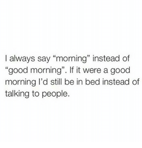 good morning good and girl memes i always say morning instead