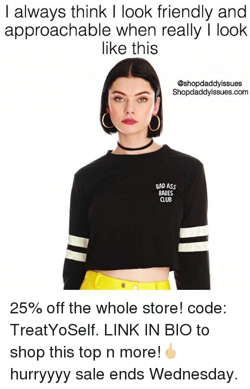 Ass, Bad, and Club: I always think I look friendly and  approachable when really I look  like this  @shopdaddyissues  Shopdaddyissues.com  BAD ASS  BABES  CLUB 25% off the whole store! code: TreatYoSelf. LINK IN BIO to shop this top n more!🖕🏼 hurryyyy sale ends Wednesday.