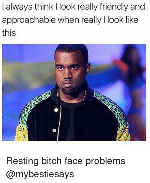 i always think i look really friendly and approachable when 29866394 ✅ 25 best memes about resting bitch face resting bitch face memes