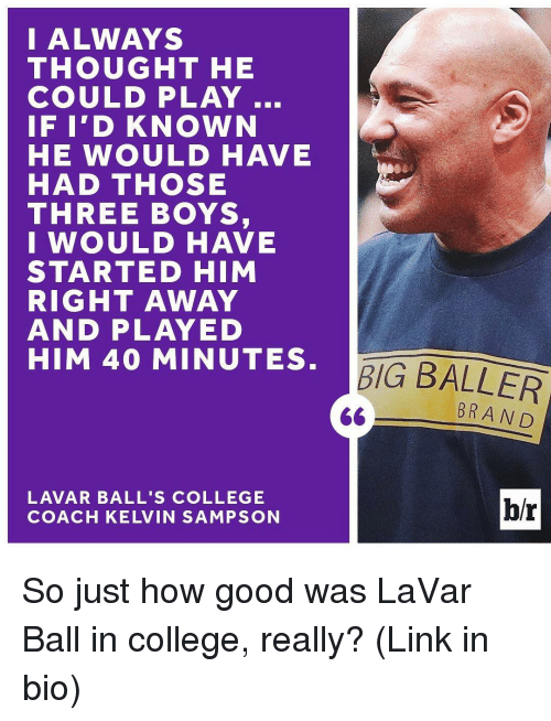 Sports, Coach, and Brand: I ALWAYS  THOUGHT HE  COULD PLAY  IF I'D KNOWN  HE WOULD HAVE  HAD THOSE  THREE BOYS,  I WOULD HAVE  STARTED HIM  RIGHT AWAY  AND PLAY ED  HIM 40 MINUTES  LAVAR BALL'S COLLEGE  COACH KELVIN SAMPSON  BIG BALLER  BRAND  br So just how good was LaVar Ball in college, really? (Link in bio)