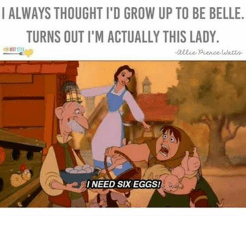 Thought, Belle, and Grow: I ALWAYS THOUGHT I'D GROW UP TO BE BELLE  TURNS OUT I'M ACTUALLY THIS LADY  I NEED SIX EGGS!