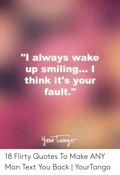 """Quotes, Text, and Any Man: """"I always wake  up smiling... I  think it's your  fault. 18 Flirty Quotes To Make ANY Man Text You Back 