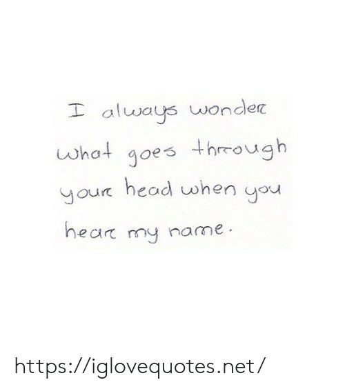 Head, Wonder, and Net: I always wonder  what goes thrmough  our head when you  hear my name https://iglovequotes.net/