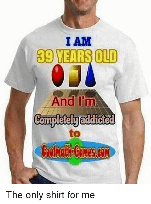 Memes, Old, and 🤖: I AM  39 YEARS OLD  And I'm  Completelyaddicted  to The only shirt for me