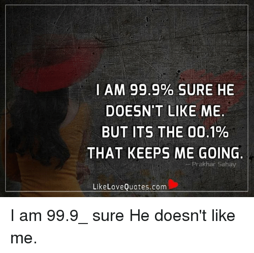 I Am 999 Sure He Doesnt Like Me But Its The 001 That Keeps Me