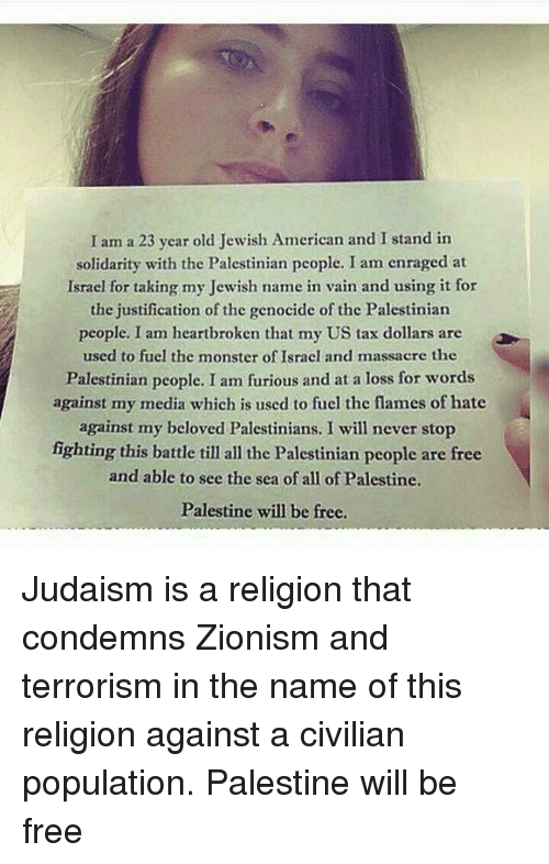 Memes, Monster, and Taxes: I am a 23 year old Jewish American and I stand in  solidarity with the Palestinian people. I am enraged at  Israel for taking my Jewish name in vain and using it for  the justification of the genocide of the Palestinian  people. I am heartbroken that my US tax dollars are  used to fuel the monster of Israel and massacre the  Palestinian people. I am furious and at a loss for words  against my media which is used to fuel the flames of hate  against my beloved Palestinians. I will never stop  fighting this battle till all the Palestinian people are free  and able to see the sea of all of Palestine.  Palestine will be free. Judaism is a religion that condemns Zionism and terrorism in the name of this religion against a civilian population.  Palestine will be free