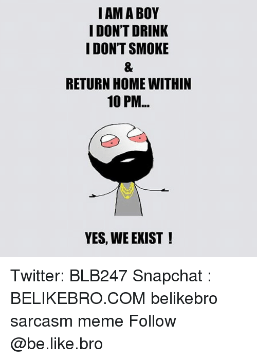 Be Like, Meme, and Memes: I AM A BOY  I DON'T DRINK  I DON'T SMOKE  RETURN HOME WITHIN  10 PM  YES, WE EXIST! Twitter: BLB247 Snapchat : BELIKEBRO.COM belikebro sarcasm meme Follow @be.like.bro