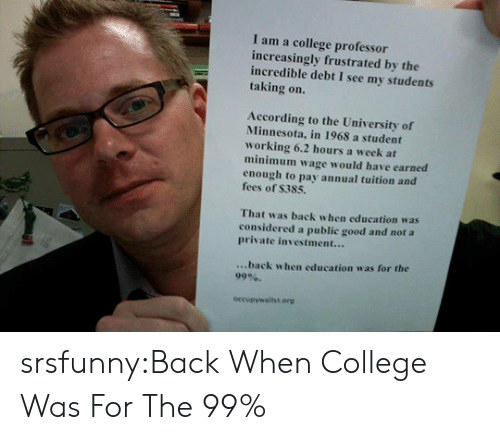 College, Tumblr, and Blog: I am a college professor  increasingly frustrated by the  incredible debt I see my students  taking on.  According to the University of  Minnesota, in 1968 a student  working 6.2 hours a week at  minimum wage would have earned  enough to pay annual tuition and  fees of S385.  That was back when education was  considered a public good and not a  private investment...  ...back when education was for the  99%.  occupywalilst.erg srsfunny:Back When College Was For The 99%