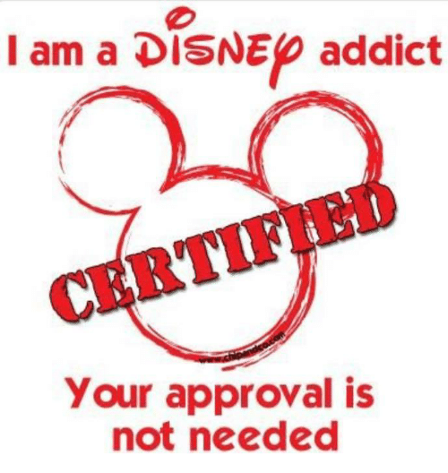 I Am a DISNEp Addict CERTIF Your Approval Is Not Needed | Meme on me.me