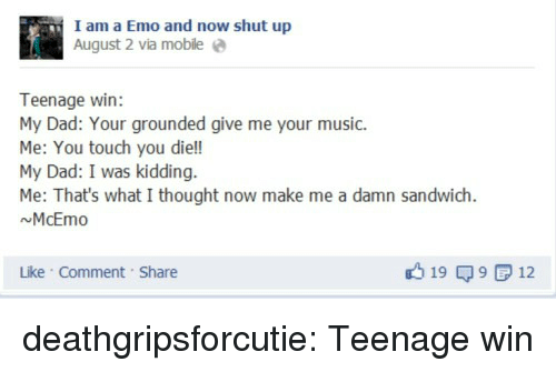 Dad, Emo, and Music: I am a Emo and now shut up  August 2 via mobile e  Teenage win:  My Dad: Your grounded give me your music.  Me: You touch you die!!  My Dad: I was kidding.  Me: That's what I thought now make me a damn sandwich  NMcEmo  Like Comment Share  19 9 12 deathgripsforcutie:  Teenage win