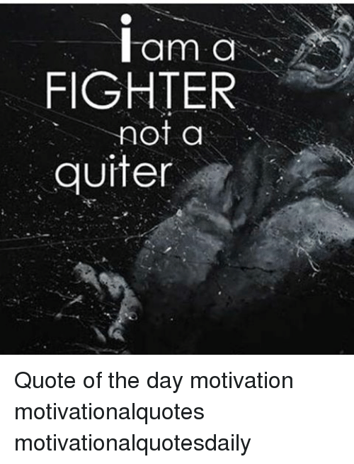 I Am A Fighter Ot A Quiter Quote Of The Day Motivation