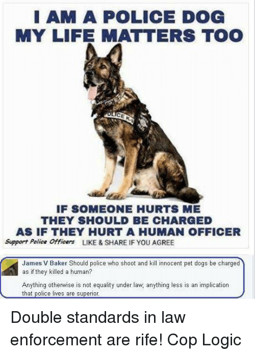 Logic, Memes, and Police: I AM A POLICE DOG  MY LIFE MATTERS TOO  IF SOMEONE HURTS ME  THEY SHOULD BE CHARGED  AS IF THEY HURT A HUMAN OFFICER  Support Police Officers  LIKE & SHARE IF YOU AGREE  James V Baker Should police who shoot and kill innocent pet dogs be charged  as if they killed a human?  Anything otherwise is not equality under law anything less is an implication  that police lives are superior Double standards in law enforcement are rife!   Cop Logic