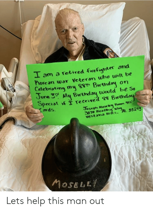 Help, War, and Who: I am a rotired frefighter and  horean war Vetcran who will be  Celebrating my Birtndey on  June 3 My Brtnday would be so  ards  3070 ReaHh  vest ava Hifts, AL 3534 Lets help this man out