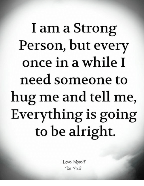 Love, Memes, and Strong: I am a Strong  Person, but every  once in a while:I  need someone to  hug me and tell me,  Everything is going  to be alright.  I Love Myself  Do You?