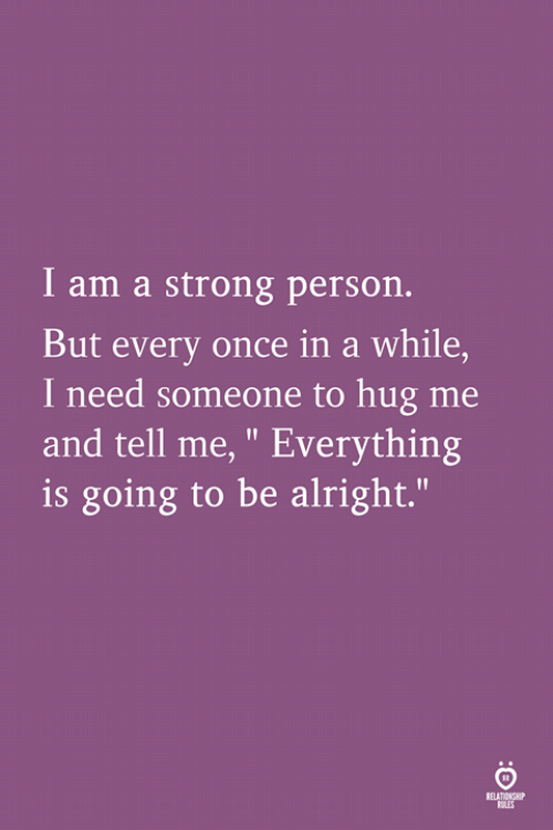 "Strong, Alright, and Once: I am a strong person.  But every once in a while,  I need someone to hug me  and tell me, "" Everything  is going to be alright.""  SELATIAS"
