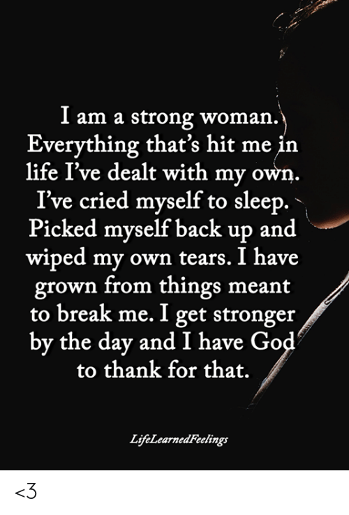 God, Life, and Memes: I am a strong woman.  Everything that's hit me in  life I've dealt with my own.  I've cried myself to sleep.  Picked mvself back up and  wiped my own tears. I have  grown from things meant  to break me. I get stronger  by the day and I have God  to thank for that.  life l've dealt with anzne  LifeLearnedFeelings <3