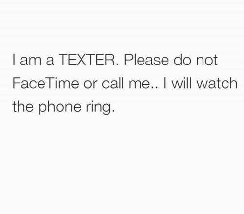 Dank, Facetime, and Phone: I am a TEXTER. Please do not  FaceTime or call me.. I will watch  the phone ring.