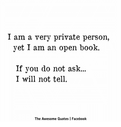 I Am A Very Private Person Yet I Am An Open Book If You Do Not Ask I