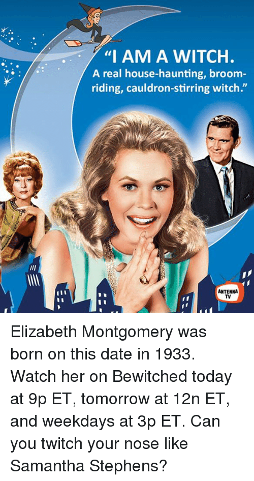 "Memes, Twitch, and Date: ""I AM A WITCH.  A real house-haunting, broom  riding, cauldron-stirring witch""  ANTENNA Elizabeth Montgomery was born on this date in 1933. Watch her on Bewitched today at 9p ET, tomorrow at 12n ET, and weekdays at 3p ET.  Can you twitch your nose like Samantha Stephens?"