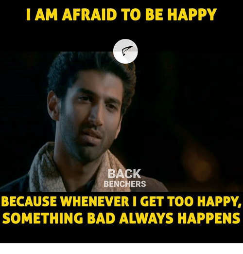 Bad, Memes, and Happy: I AM AFRAID TO BE HAPPY  BACK  BENCHERS  BECAUSE WHENEVER I GET TOO HAPPY,  SOMETHING BAD ALWAYS HAPPENS
