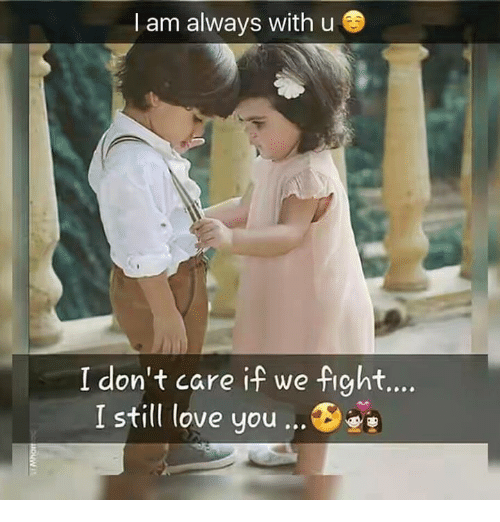 I Am Always With U I Dont Care If We Fight I Still Love You Meme
