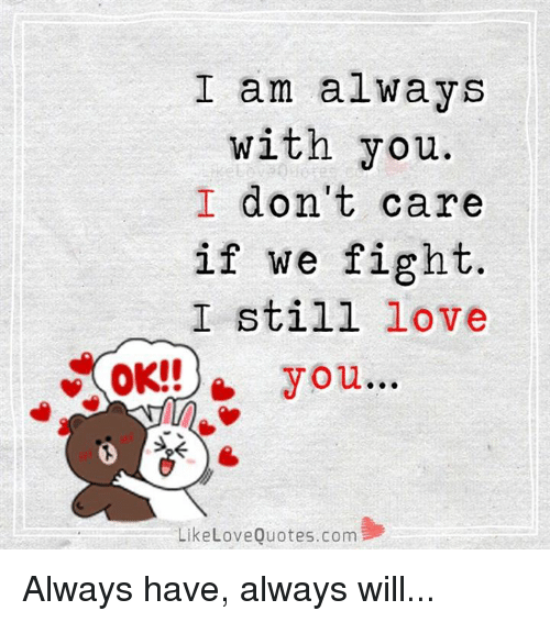 I Am Always With You Dont Care If We Fight I Still Love Ok You