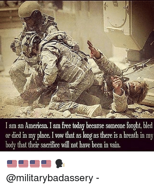 Memes, American, and Free: I am an American. I am free today because someone fought, bled  or died in my place.that as long as there is a breath in my  bodv that their sacrifice will not have been m vain. 🇺🇸🇺🇸🇺🇸🇺🇸 🗣 @militarybadassery -