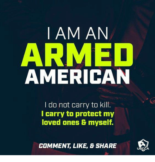 Memes, American, and 🤖: I AM AN  ARMED  AMERICAN  I do not carry to kill.  I carry to protect my  loved ones & myself.  COMMENT, LIKE, & SHARE  USCCA