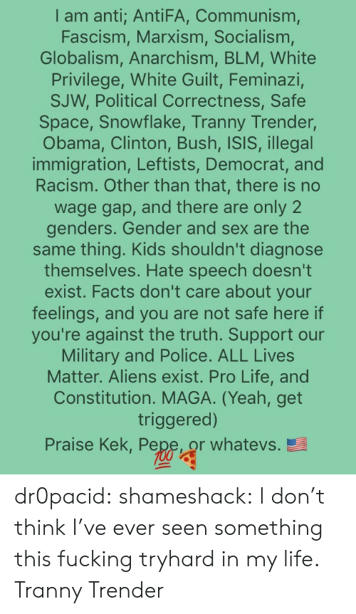 All Lives Matter, Facts, and Fucking: I am anti; AntiFA, Communism,  Fascism, Marxism, Socialism  Globalism, Anarchism, BLM, White  Privilege, White Guilt, Feminazi,  SJW, Political Correctness, Safe  Space, Snowflake, Tranny Trender,  Obama, Clinton, Bush, ISIS, illega  immigration, Leftists, Democrat, and  Racism. Other than that, there is no  wage gap, and there are only 2  genders. Gender and sex are the  same thing. Kids shouldn't diagnose  themselves. Hate speech doesn't  exist. Facts don't care about your  feelings, and you are not safe here if  you're against the truth. Support our  Military and Police. ALL Lives  Matter. Aliens exist. Pro Life, and  Constitution. MAGA. (Yeah, get  triggered)  Praise Kek, Pepe or whatevs. dr0pacid:  shameshack:  I don't think I've ever seen something this fucking tryhard in my life.  Tranny Trender