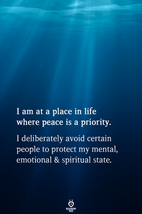 Life, Peace, and Relationship: I am at a place in life  where peace is a priority.  I deliberately avoid certain  people to protect my mental,  emotional & spiritual state.  RELATIONSHIP  ES