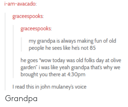 """Old People, Olive Garden, and Wow: I-am-avacado  graceespooks:  graceespooks:  my grandpa is always making fun of old  people he sees like hes not 8  he goes """"wow today was old folks day at olive  garden"""" i was like yeah grandpa that's why we  brought you there at 430pm  I read this in john mulaney's voice Grandpa"""