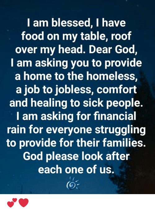 Blessed, Food, and God: I am blessed, I have  food on my table, roof  over my head. Dear God,  I am asking you to provide  a home to the homeless,  a job to jobless, comfort  and healing to sick people.  I am asking for financial  rain for everyone struggling  to provide for their families.  God please look after  each one of us. 💕❤️