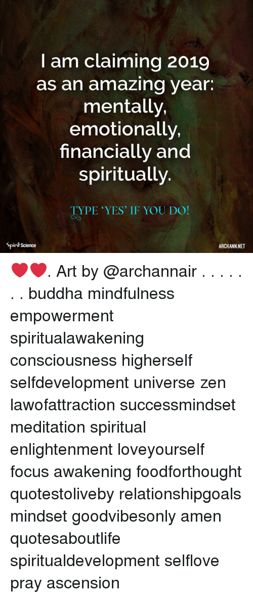 Memes, Buddha, and Focus: I am claiming 2019  as an amazing year.  mentally,  emotionally,  financially and  spiritually  TYPE YES' IF YOU DO!  Spirit Science  ARCHANN NET ❤️❤️. Art by @archannair . . . . . . . buddha mindfulness empowerment spiritualawakening consciousness higherself selfdevelopment universe zen lawofattraction successmindset meditation spiritual enlightenment loveyourself focus awakening foodforthought quotestoliveby relationshipgoals mindset goodvibesonly amen quotesaboutlife spiritualdevelopment selflove pray ascension