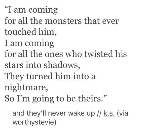 """Stars, Never, and All The: """"I am coming  for all the monsters that ever  touched him,  am coming  for all the ones who twisted his  stars into shadows,  They turned him into a  nightmare,  So I'm going to be theirs.""""  95  and they'll never wake up // k.s. (via  worthystevie)"""