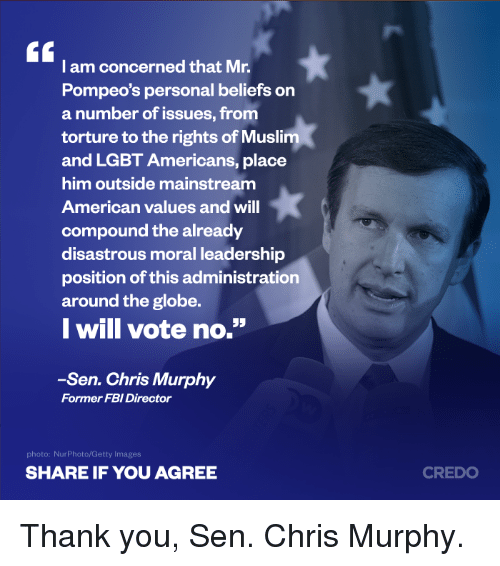 """Fbi, Lgbt, and Memes: I am concerned that Mr.  Pompeo's personal beliefs on  a number of issues, from  torture to the rights of Muslim  and LGBT Americans, place  him outside mainstream  American values and will  compound the already  disastrous moral leadership  position of this administration  around the globe.  I will vote no.""""  -Sen. Chris Murphy  Former FBI Director  photo: NurPhoto/Getty Images  SHARE IF YOU AGREE  CREDO Thank you, Sen. Chris Murphy."""