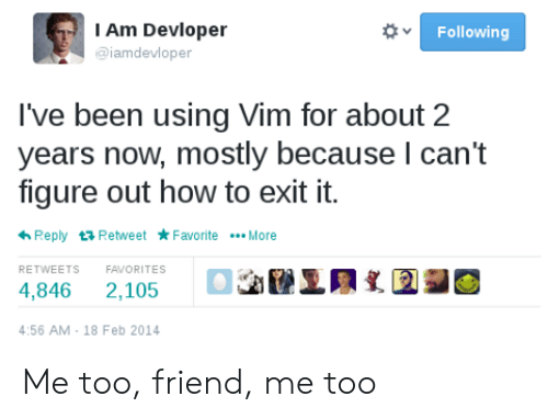 How To, Been, and How: I Am Devloper  Following  @iamdevloper  I've been using Vim for about 2  years now, mostly because I can't  figure out how to exit it.  Reply Retweet FavoriteMore  RETWEETS  FAVORITES  4,846  2,105  4:56 AM 18 Feb 2014 Me too, friend, me too