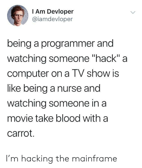 "Computer, Movie, and Hack: I Am Devloper  @iamdevloper  being a programmer and  watching someone ""hack"" a  computer on a TV show is  like being a nurse and  watching someone in a  movie take blood with a  carrot. I'm hacking the mainframe"