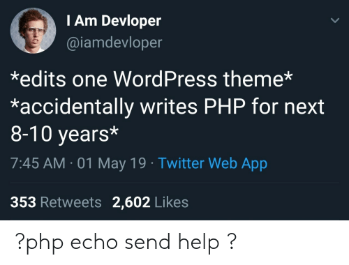 Twitter, Help, and Wordpress: I Am Devloper  @iamdevloper  *edits one WordPress theme*  *accidentally writes PHP for next  8-10 years*  7:45 AM-01 May 19 Twitter Web App  353 Retweets 2,602 Likes ?php echo send help ?