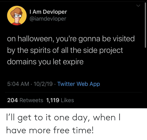 Halloween, Twitter, and Free: I Am Devloper  @iamdevloper  on halloween, you're gonna be visited  by the spirits of all the side project  domains you let expire  5:04 AM 10/2/19 Twitter Web App  204 Retweets 1,119 Likes I'll get to it one day, when I have more free time!
