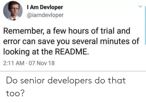 Looking, Can, and Nov: I Am Devloper  @iamdevloper  Remember, a few hours of trial and  error can save you several minutes of  looking at the README  2:11 AM 07 Nov 18 Do senior developers do that too?