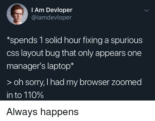 Andrew Bogut, Sorry, and Laptop: I Am Devloper  @iamdevloper  *spends 1 solid hour fixing a spurious  css layout bug that only appears one  manager's laptop*  > oh sorry, I had my browser zoomed  in to 110% Always happens