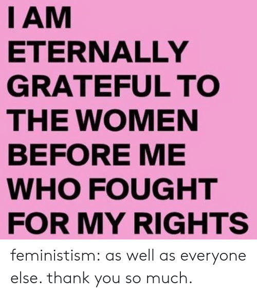 Tumblr, Thank You, and Blog: I AM  ETERNALLY  GRATEFUL TO  THE WOMEN  BEFORE ME  WHO FOUGHT  FOR MY RIGHTS feministism:  as well as everyone else. thank you so much.