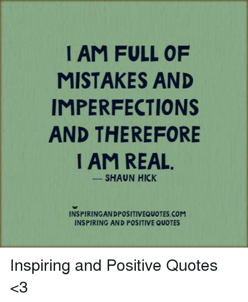 I Am Full Of Mistakes And Imperfections And Therefore I Am Real