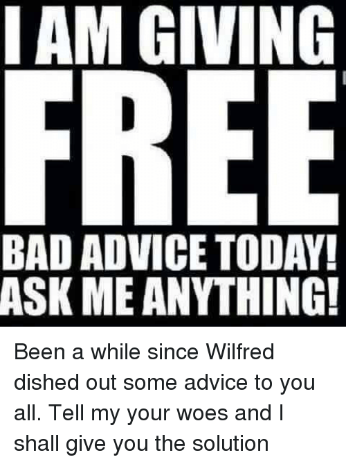 I AM GIVING FREE BAD ADVICETODAY! ASK ME ANYTHING! Been a