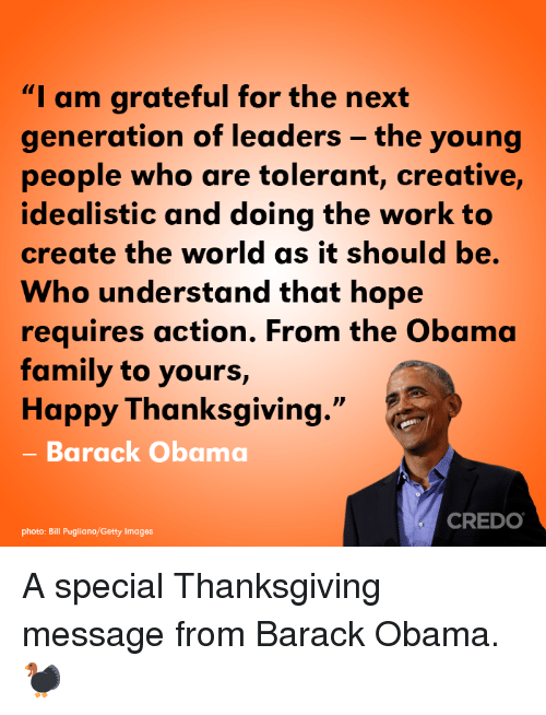 """Family, Memes, and Obama: """"I am grateful for the next  generation of leaders - the young  people who are tolerant, creative,  idealistic and doing the work to  create the world as it should be.  Who understand that hope  requires action. From the Obama  family to yours,  Happy Thanksgiving.""""  - Barack Obama  CREDO  photo: Bill Pugliano/Getty Images A special Thanksgiving message from Barack Obama. 🦃"""