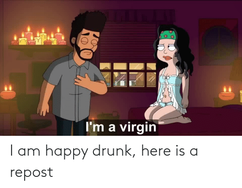 Drunk, Happy, and Repost: I am happy drunk, here is a repost